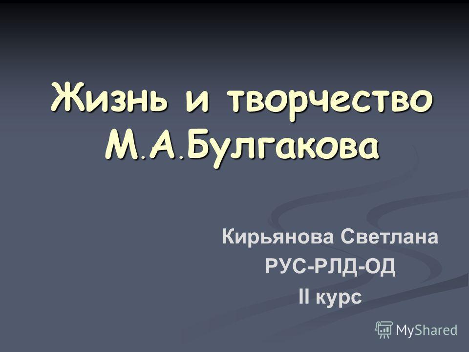 Жизнь и творчество М. А. Булгакова Кирьянова Светлана РУС-РЛД-ОД II курс