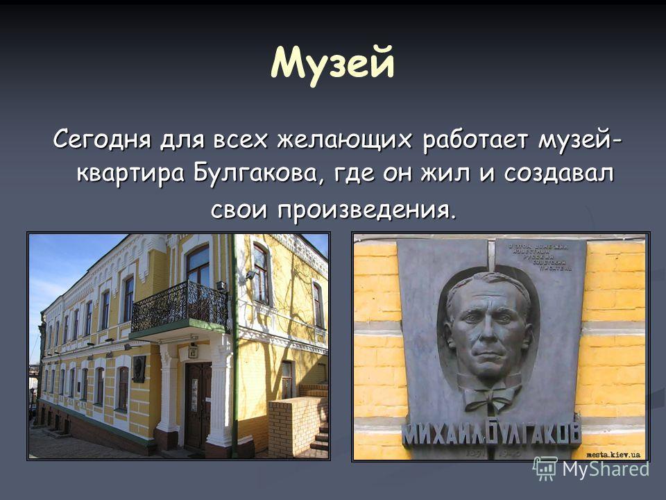 Музей Сегодня для всех желающих работает музей- квартира Булгакова, где он жил и создавал Сегодня для всех желающих работает музей- квартира Булгакова, где он жил и создавал свои произведения.