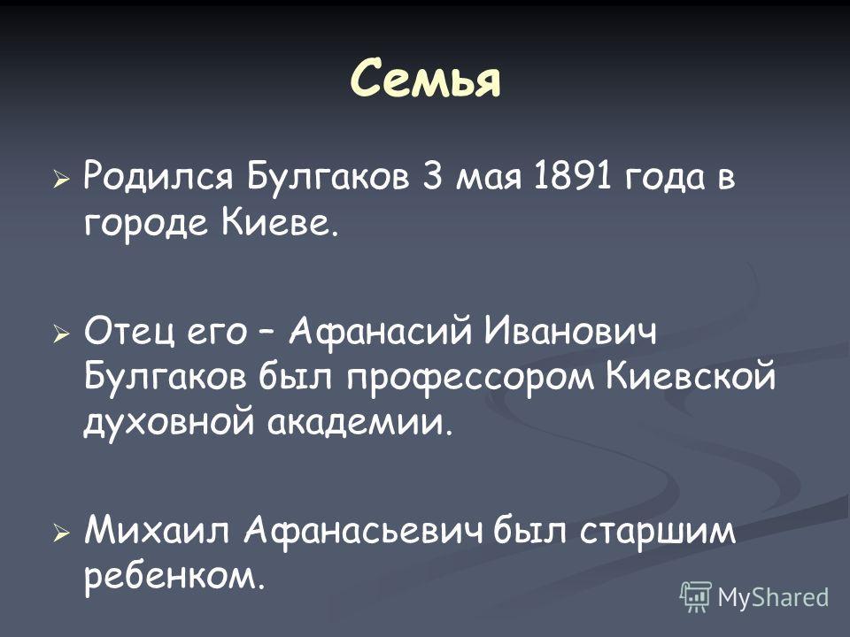 Семья Родился Булгаков 3 мая 1891 года в городе Киеве. Отец его – Афанасий Иванович Булгаков был профессором Киевской духовной академии. Михаил Афанасьевич был старшим ребенком.
