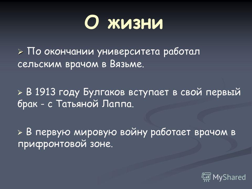 О жизни По окончании университета работал сельским врачом в Вязьме. В 1913 году Булгаков вступает в свой первый брак - с Татьяной Лаппа. В первую мировую войну работает врачом в прифронтовой зоне.