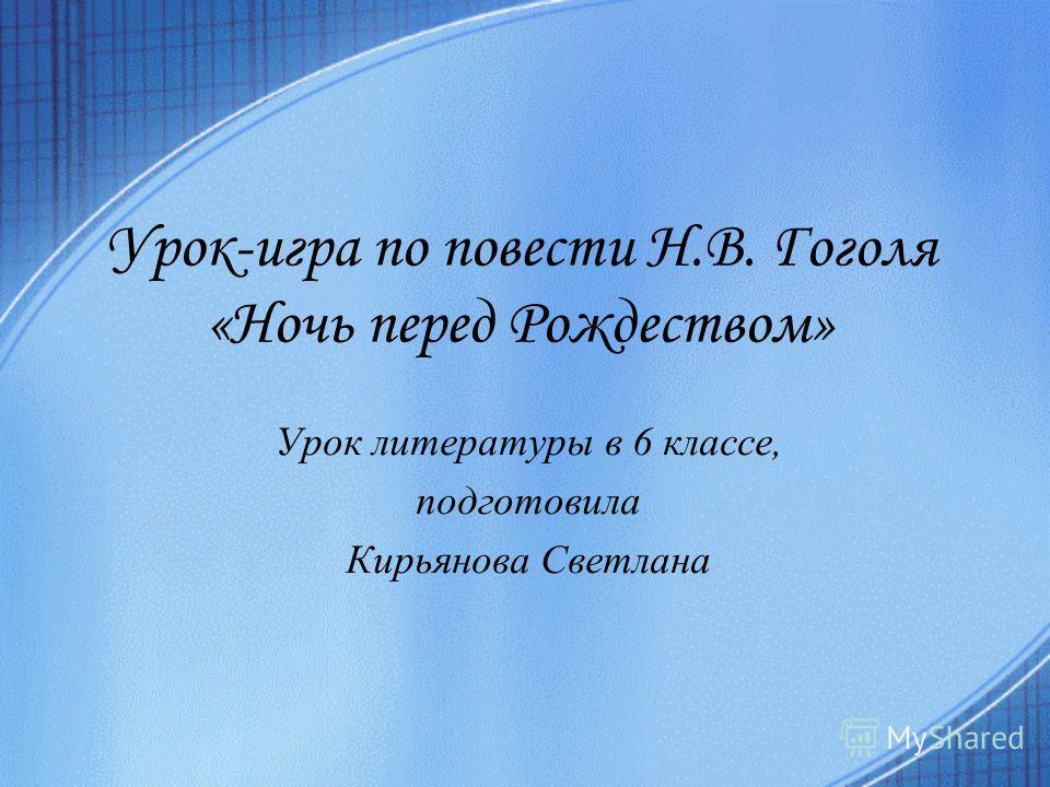 Урок-игра по повести Н.В. Гоголя «Ночь перед Рождеством» Урок литературы в 6 классе, подготовила Кирьянова Светлана