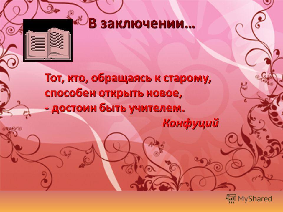 В заключении… Тот, кто, обращаясь к старому, способен открыть новое, - достоин быть учителем. Конфуций