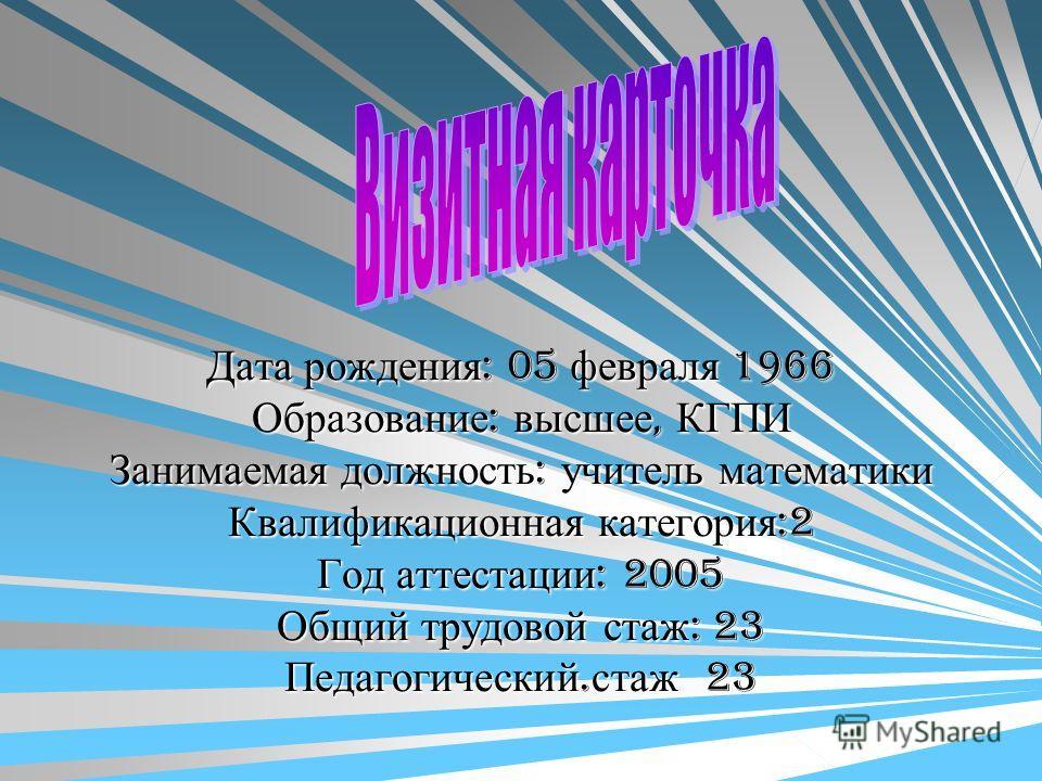 Дата рождения : 05 февраля 1966 Образование : высшее, КГПИ Занимаемая должность : учитель математики Квалификационная категория :2 Год аттестации : 2005 Общий трудовой стаж : 23 Педагогический. стаж 23