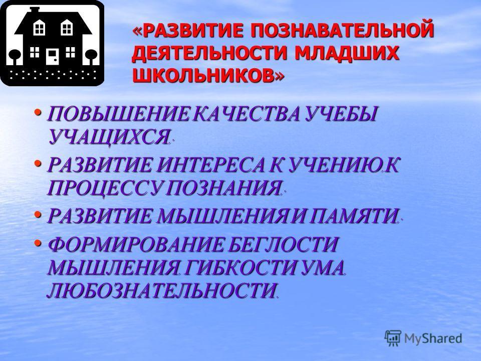 «РАЗВИТИЕ ПОЗНАВАТЕЛЬНОЙ ДЕЯТЕЛЬНОСТИ МЛАДШИХ ШКОЛЬНИКОВ» ПОВЫШЕНИЕ КАЧЕСТВА УЧЕБЫ УЧАЩИХСЯ ; ПОВЫШЕНИЕ КАЧЕСТВА УЧЕБЫ УЧАЩИХСЯ ; РАЗВИТИЕ ИНТЕРЕСА К УЧЕНИЮ, К ПРОЦЕССУ ПОЗНАНИЯ ; РАЗВИТИЕ ИНТЕРЕСА К УЧЕНИЮ, К ПРОЦЕССУ ПОЗНАНИЯ ; РАЗВИТИЕ МЫШЛЕНИЯ И