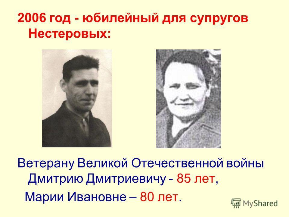 2006 год - юбилейный для супругов Нестеровых: Ветерану Великой Отечественной войны Дмитрию Дмитриевичу - 85 лет, Марии Ивановне – 80 лет.
