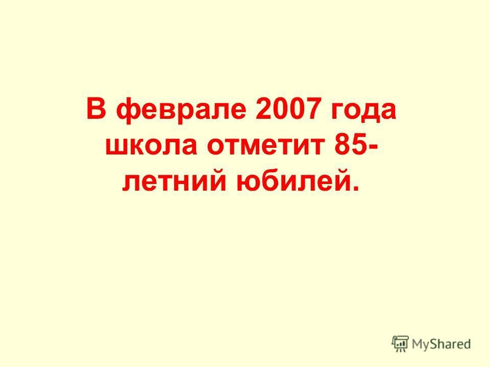 В феврале 2007 года школа отметит 85- летний юбилей.