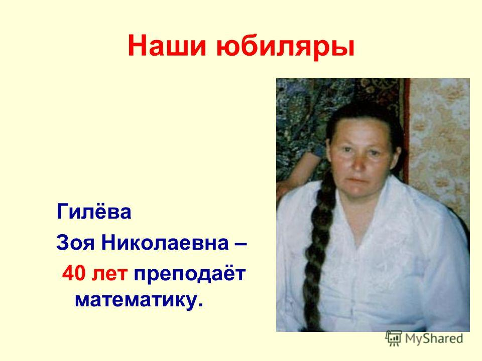 Наши юбиляры Гилёва Зоя Николаевна – 40 лет преподаёт математику.