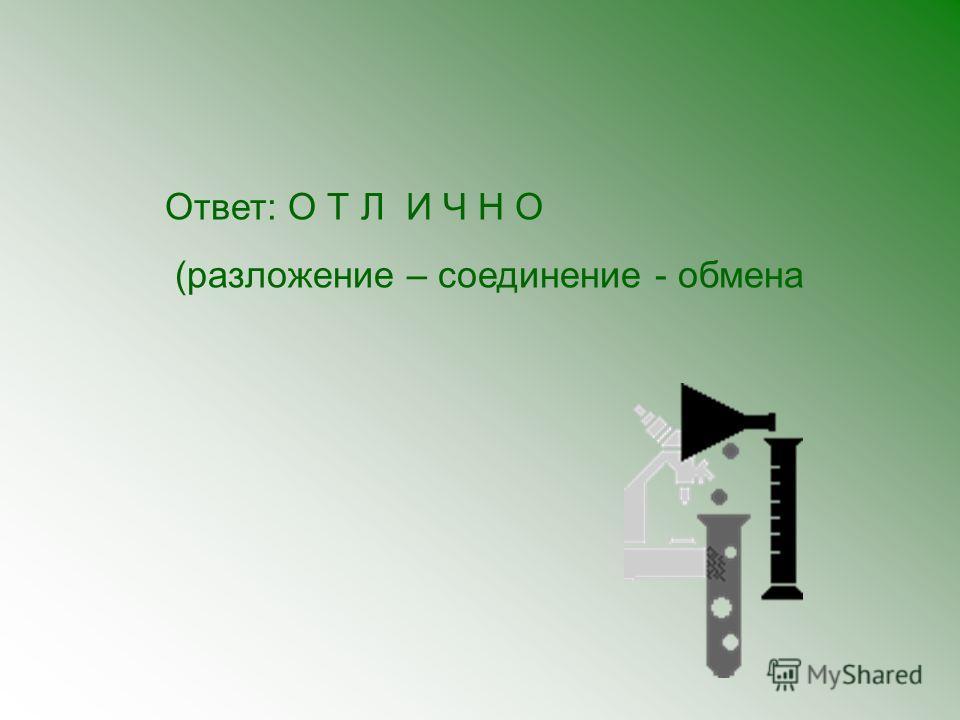 Ответ: О Т Л И Ч Н О (разложение – соединение - обмена