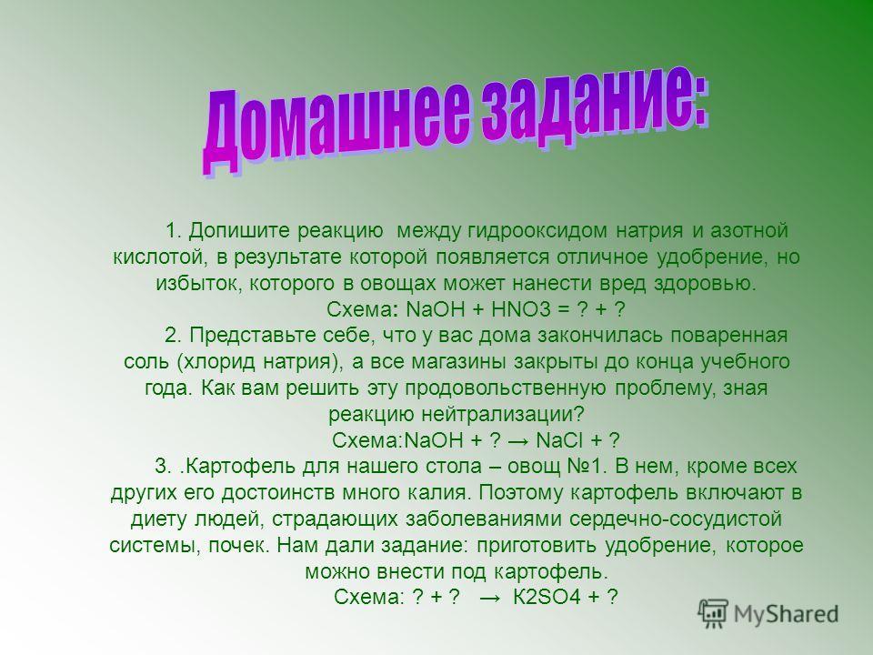 1. Допишите реакцию между гидрооксидом натрия и азотной кислотой, в результате которой появляется отличное удобрение, но избыток, которого в овощах может нанести вред здоровью. Схема: NaOH + HNO3 = ? + ? 2. Представьте себе, что у вас дома закончилас
