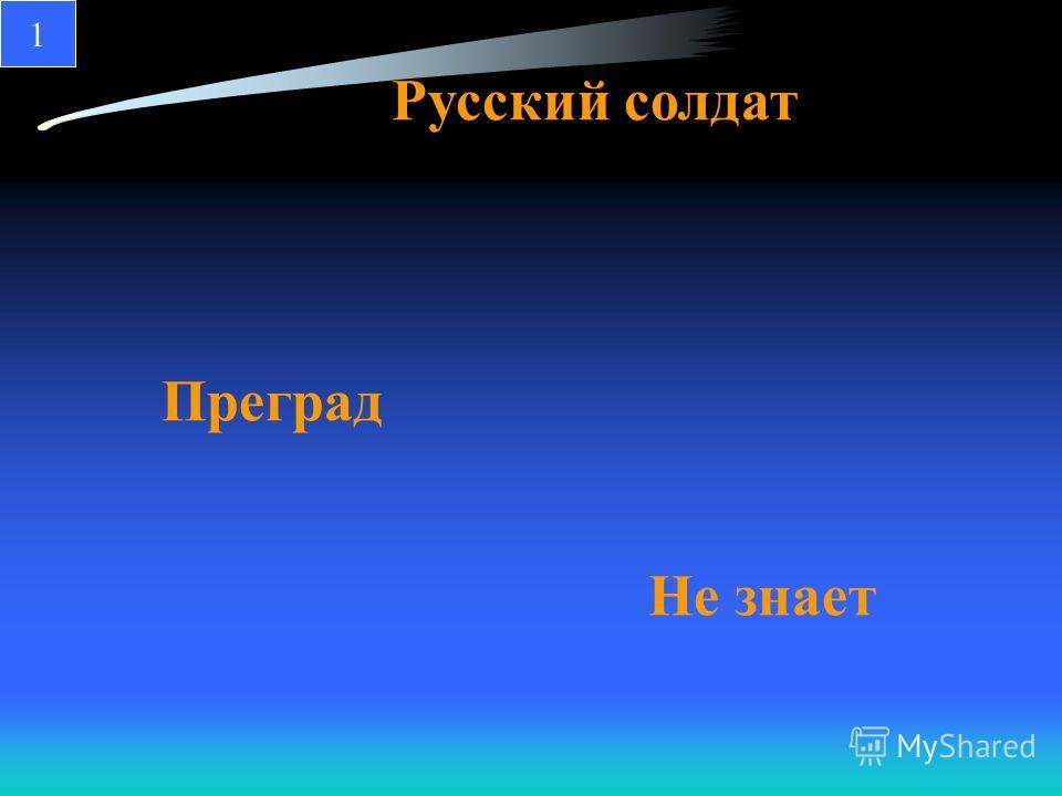 Преград Русский солдат Не знает 1