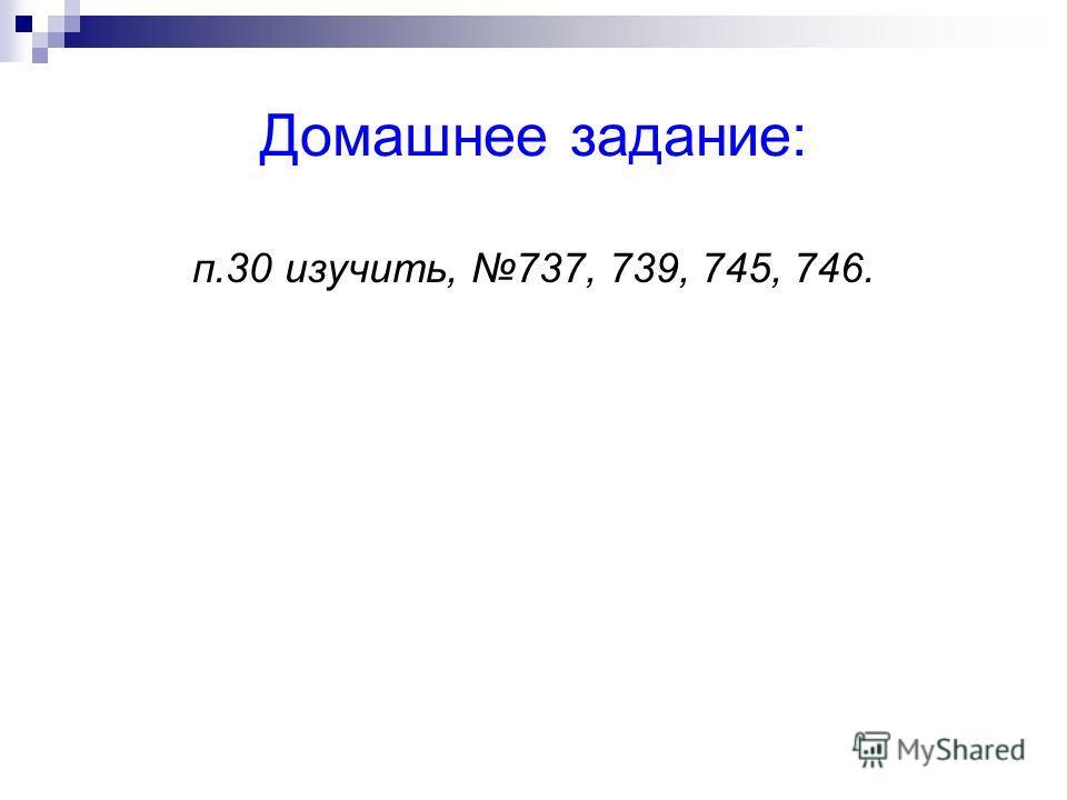 Домашнее задание: п.30 изучить, 737, 739, 745, 746.