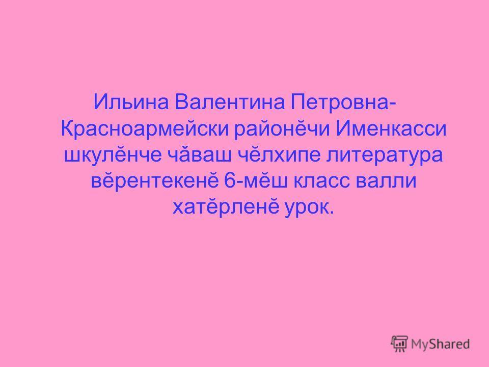 Ильина Валентина Петровна- Красноармейски районĕчи Именкасси шкулĕнче чǎваш чĕлхипе литература вĕрентекенĕ 6-мĕш класс валли хатĕрленĕ урок.