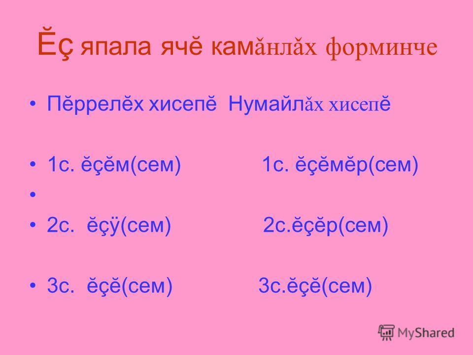 Пĕррелĕх хисепĕ Нумайл ǎх хисеп ĕ 1с. ĕçĕм(сем) 1с. ĕçĕмĕр(сем) 2с. ĕçÿ(сем) 2с.ĕçĕр(сем) 3с. ĕçĕ(сем) 3с.ĕçĕ(сем) Ĕç япала ячĕ кам ǎнлǎх форминче