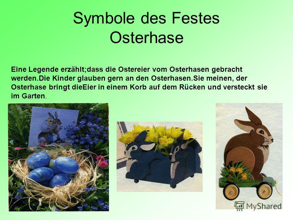 Symbole des Festes Osterhase Eine Legende erzählt;dass die Ostereier vom Osterhasen gebracht werden.Die Kinder glauben gern an den Osterhasen.Sie meinen, der Osterhase bringt dieEier in einem Korb auf dem Rücken und versteckt sie im Garten.