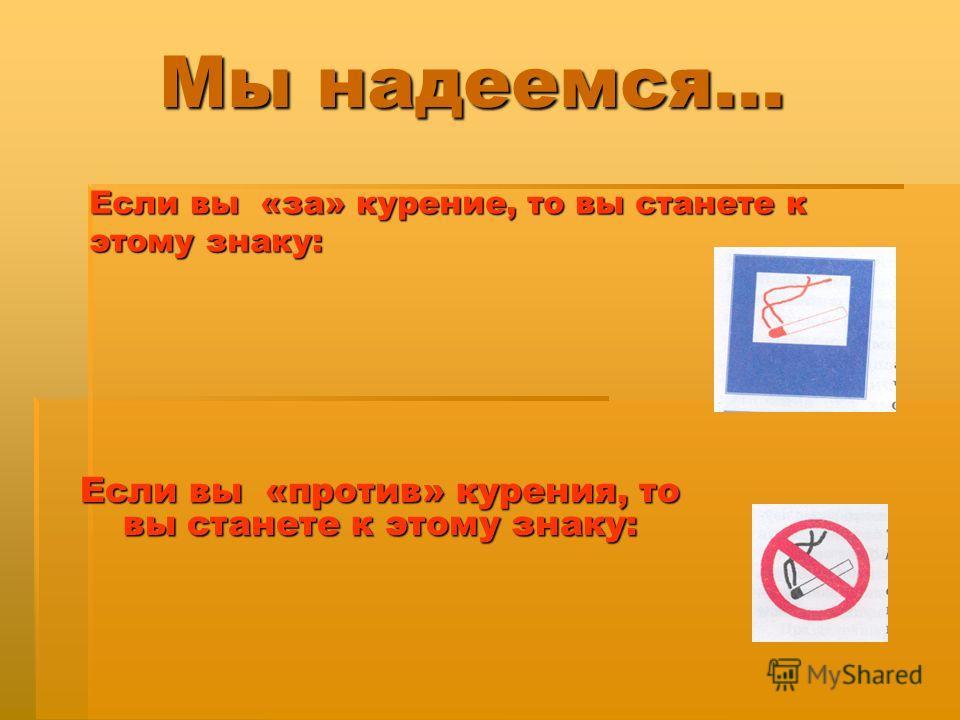 Мы надеемся… Если вы «против» курения, то вы станете к этому знаку: Если вы «за» курение, то вы станете к этому знаку: