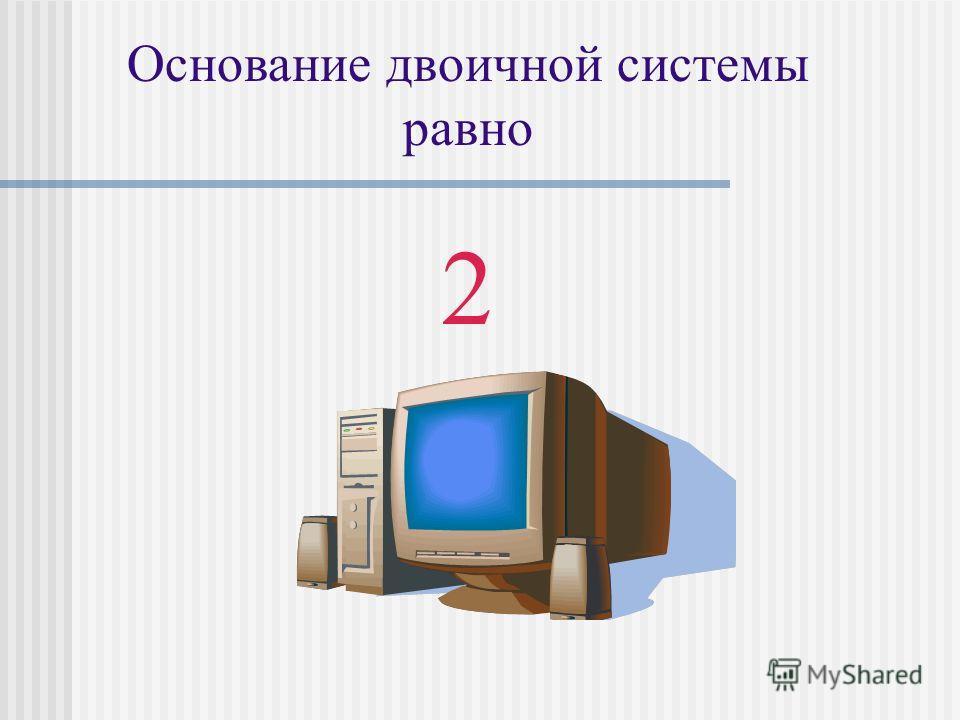 Основание двоичной системы равно 2