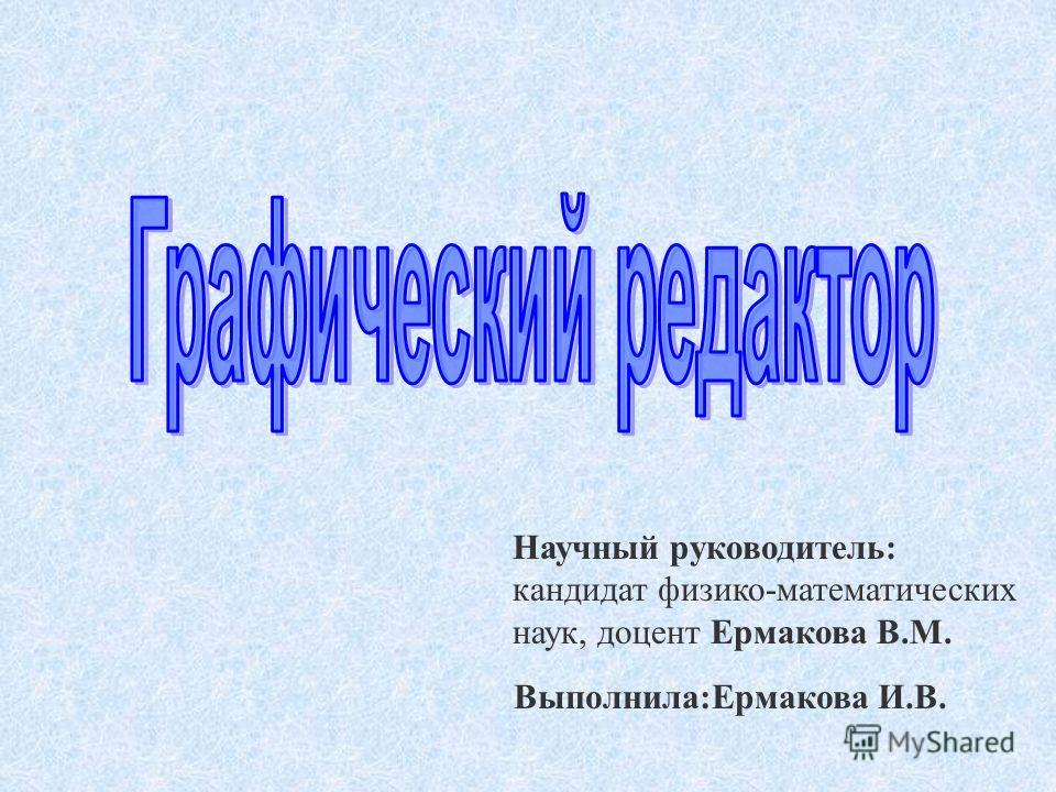 Выполнила:Ермакова И.В. Научный руководитель: кандидат физико-математических наук, доцент Ермакова В.М.
