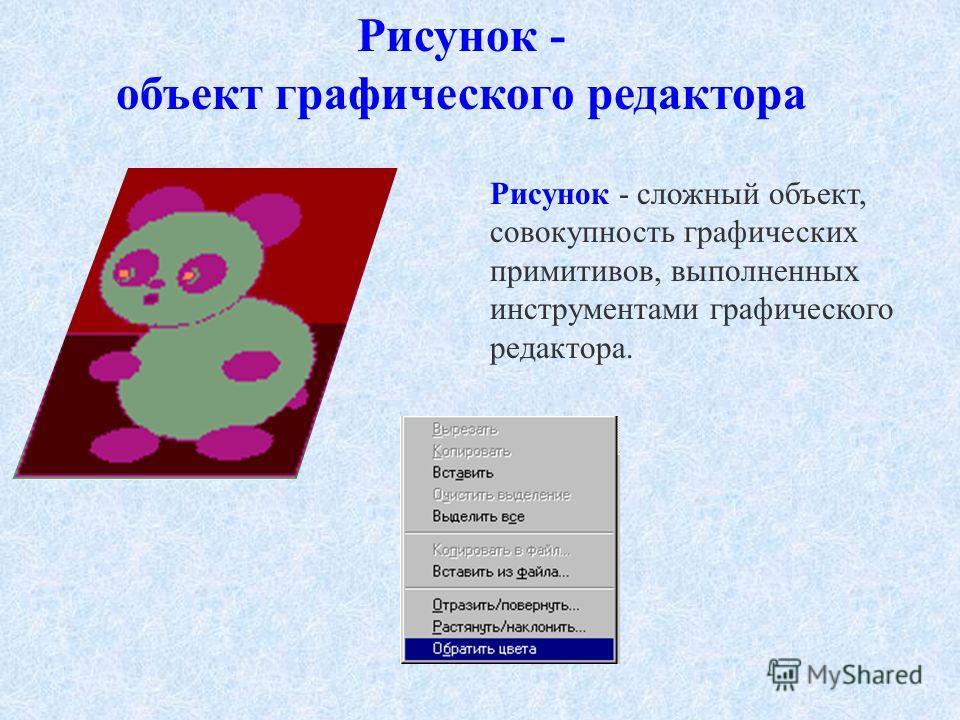 Рисунок - объект графического редактора Рисунок - сложный объект, совокупность графических примитивов, выполненных инструментами графического редактора.