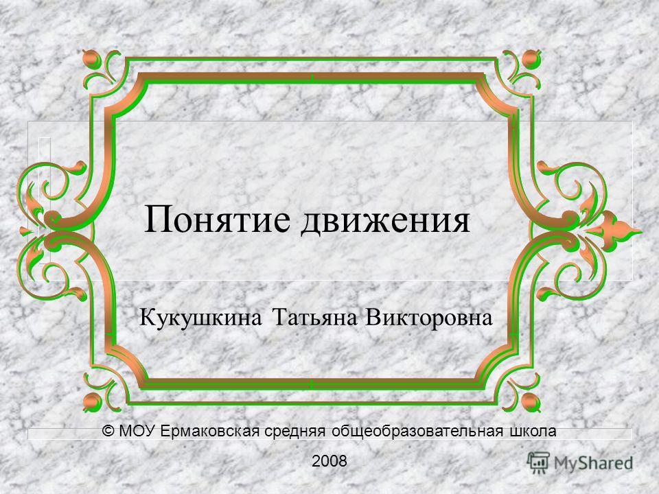 Понятие движения Кукушкина Татьяна Викторовна © МОУ Ермаковская средняя общеобразовательная школа 2008