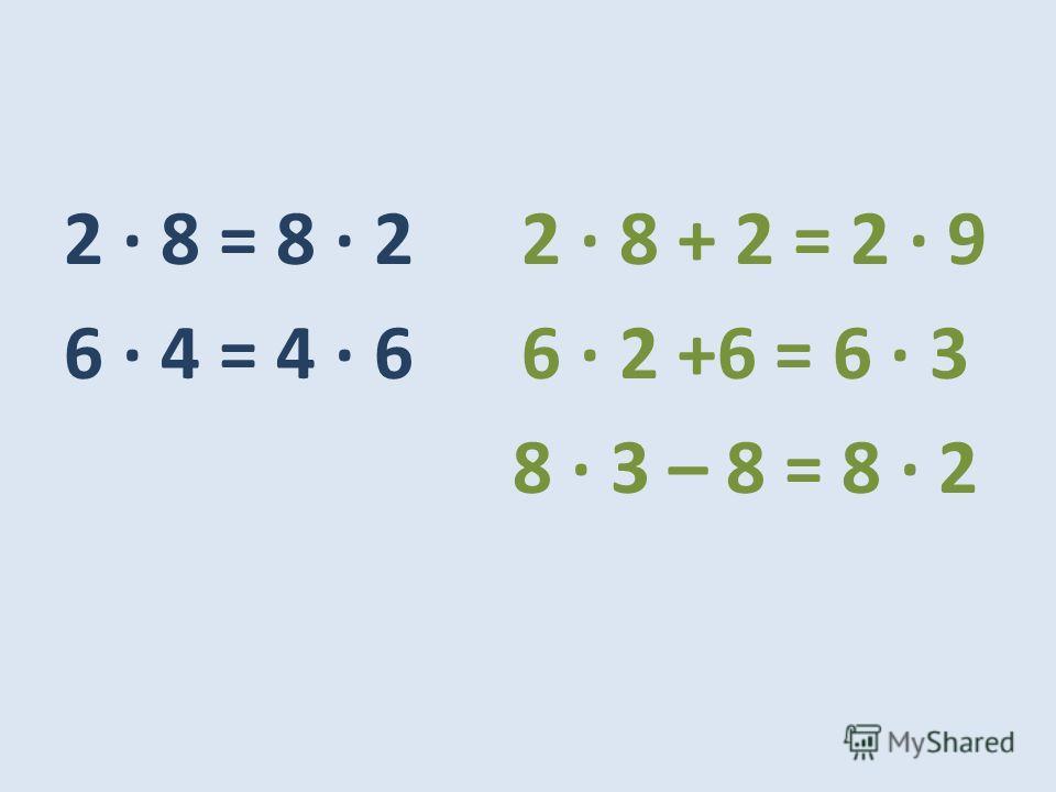 2 · 8 = 8 · 2 2 · 8 + 2 = 2 · 9 6 · 4 = 4 · 6 6 · 2 +6 = 6 · 3 8 · 3 – 8 = 8 · 2