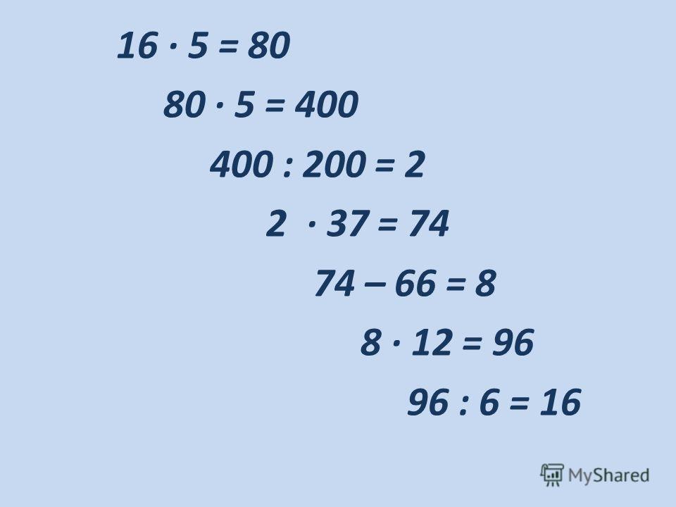 16 · 5 = 80 80 · 5 = 400 400 : 200 = 2 2 · 37 = 74 74 – 66 = 8 8 · 12 = 96 96 : 6 = 16