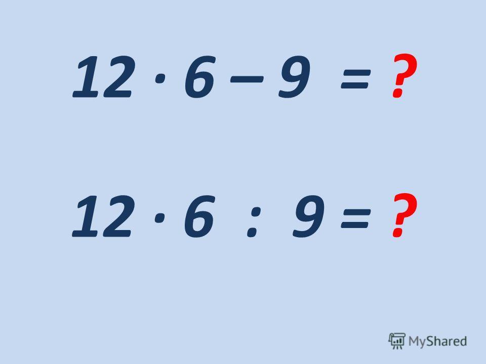 12 · 6 – 9 = ? 12 · 6 : 9 = ?