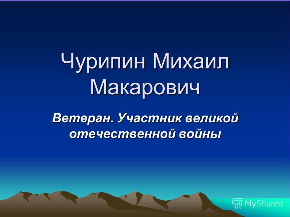 Чурипин Михаил Макарович Ветеран. Участник великой отечественной войны