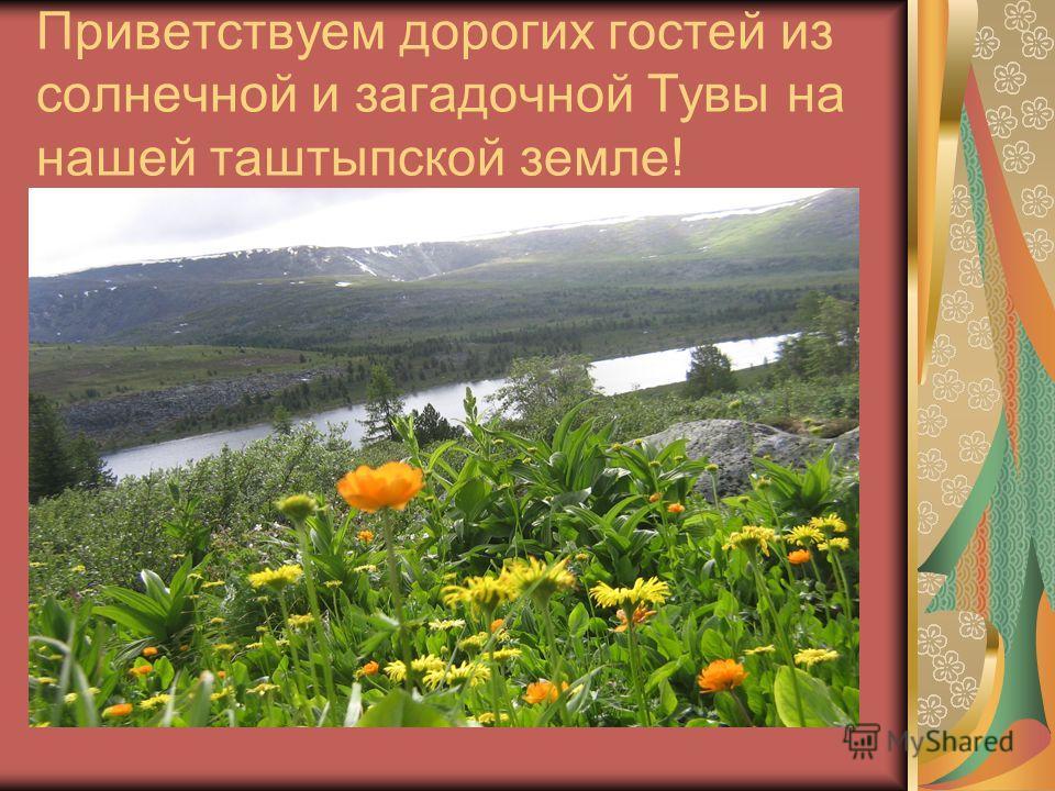 Приветствуем дорогих гостей из солнечной и загадочной Тувы на нашей таштыпской земле!