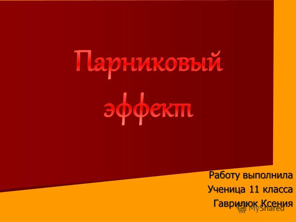 Работу выполнила Ученица 11 класса Гаврилюк Ксения