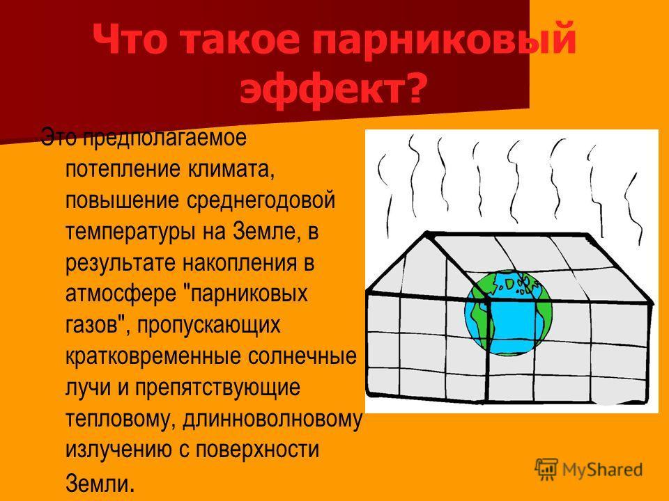 Что такое парниковый эффект? Это предполагаемое потепление климата, повышение среднегодовой температуры на Земле, в результате накопления в атмосфере