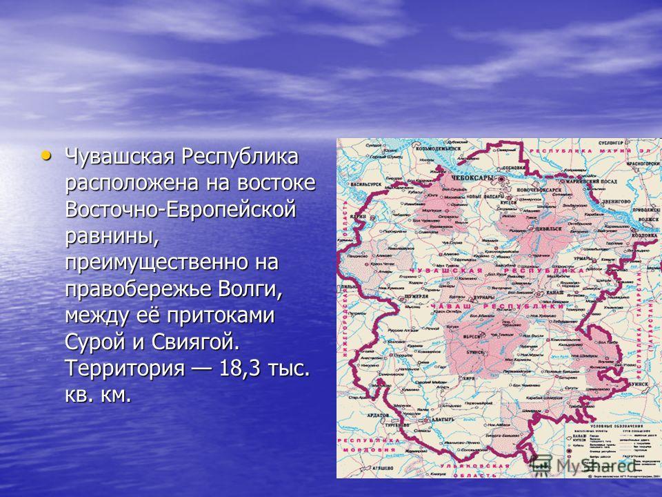 Чувашская Республика расположена на востоке Восточно-Европейской равнины, преимущественно на правобережье Волги, между её притоками Сурой и Свиягой. Территория 18,3 тыс. кв. км. Чувашская Республика расположена на востоке Восточно-Европейской равнины