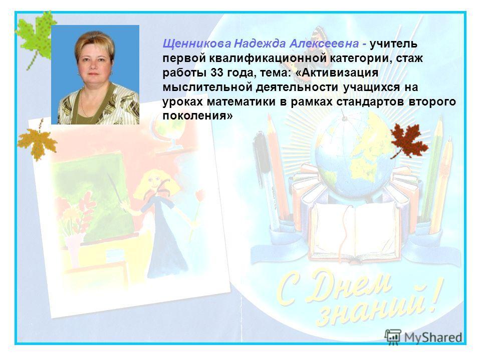 Щенникова Надежда Алексеевна - учитель первой квалификационной категории, стаж работы 33 года, тема: «Активизация мыслительной деятельности учащихся на уроках математики в рамках стандартов второго поколения»