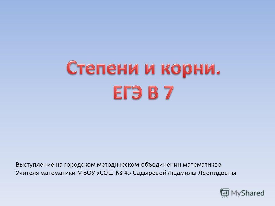 Выступление на городском методическом объединении математиков Учителя математики МБОУ «СОШ 4» Садыревой Людмилы Леонидовны
