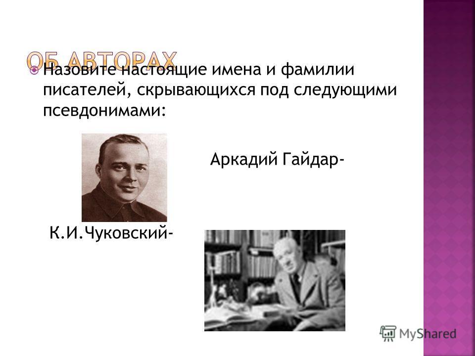 Назовите настоящие имена и фамилии писателей, скрывающихся под следующими псевдонимами: Аркадий Гайдар- К.И.Чуковский-
