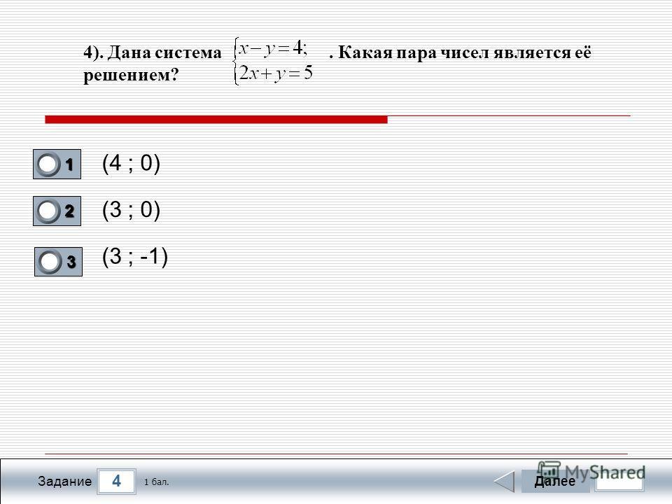 4 Задание 4). Дана система. Какая пара чисел является её решением? (4 ; 0) (3 ; 0) (3 ; -1) Далее 1 бал. 1111 0 2222 0 3333 0