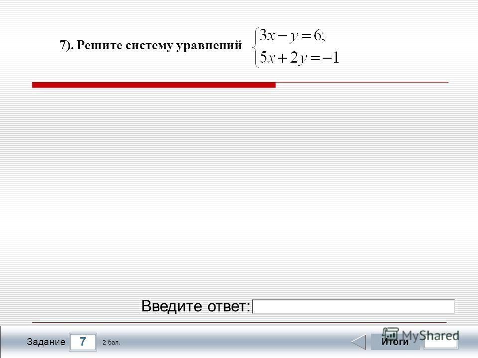 7 Задание 7). Решите систему уравнений Итоги 2 бал. Введите ответ: