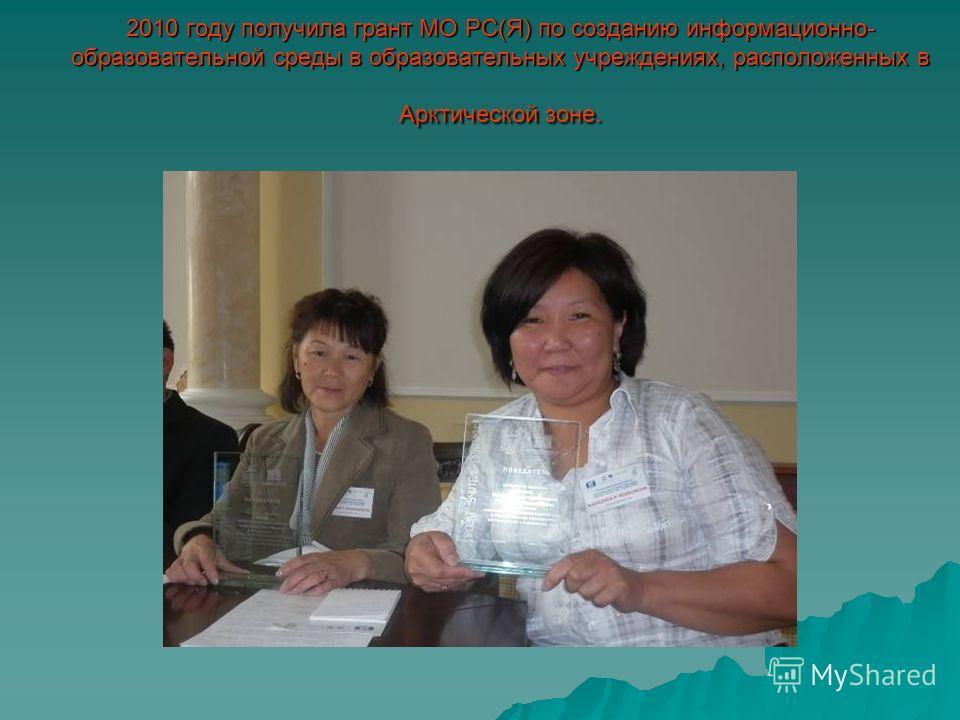 2010 году получила грант МО РС(Я) по созданию информационно- образовательной среды в образовательных учреждениях, расположенных в Арктической зоне.