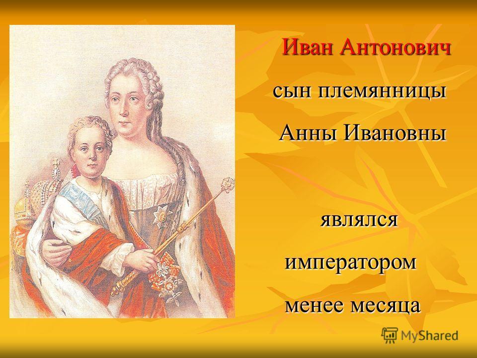 Иван Антонович Иван Антонович сын племянницы сын племянницы Анны Ивановны Анны Ивановны являлся являлся императором императором менее месяца менее месяца