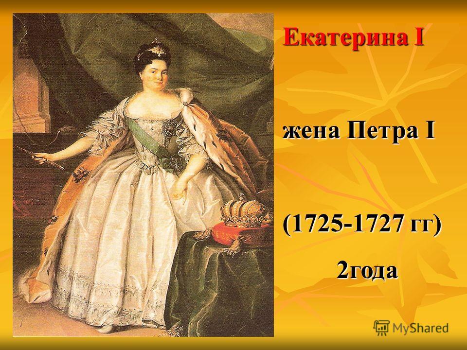 Екатерина I жена Петра I (1725-1727 гг) 2года