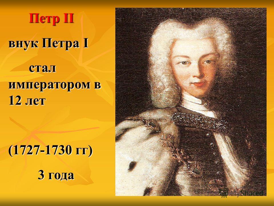 Петр II внук Петра I стал императором в 12 лет стал императором в 12 лет (1727-1730 гг) 3 года