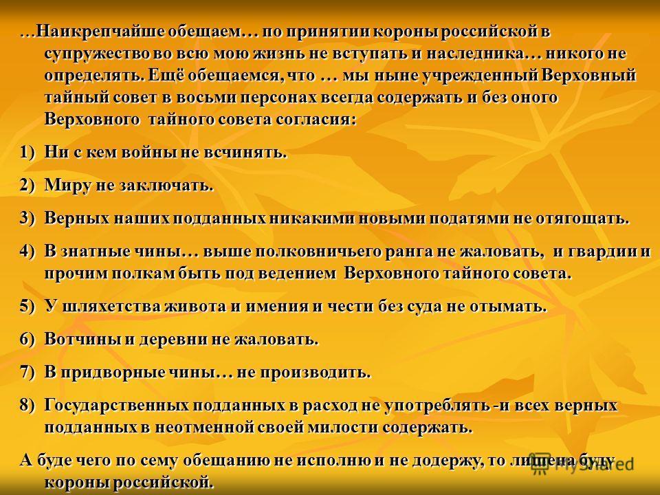 … Наикрепчайше обещаем… по принятии короны российской в супружество во всю мою жизнь не вступать и наследника… никого не определять. Ещё обещаемся, что … мы ныне учрежденный Верховный тайный совет в восьми персонах всегда содержать и без оного Верхов