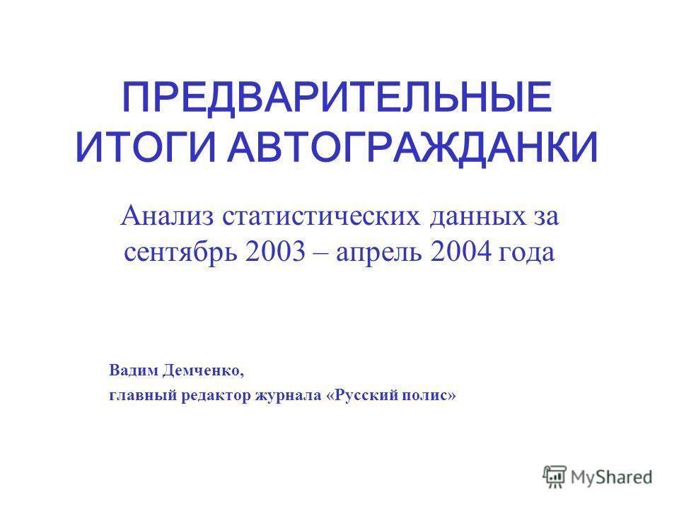 ПРЕДВАРИТЕЛЬНЫЕ ИТОГИ АВТОГРАЖДАНКИ Анализ статистических данных за сентябрь 2003 – апрель 2004 года Вадим Демченко, главный редактор журнала «Русский полис»