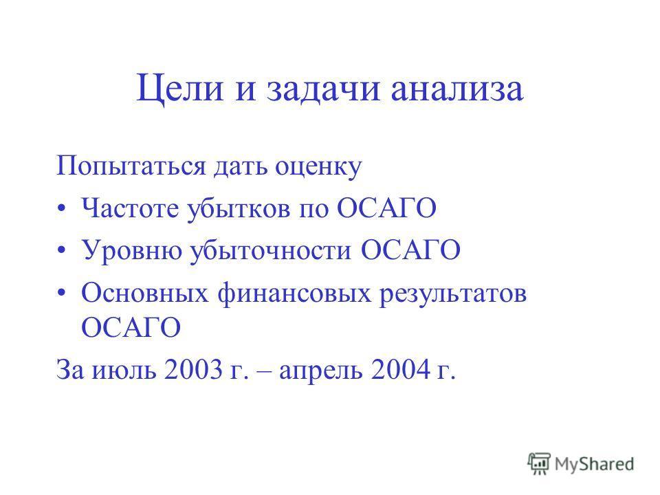 Цели и задачи анализа Попытаться дать оценку Частоте убытков по ОСАГО Уровню убыточности ОСАГО Основных финансовых результатов ОСАГО За июль 2003 г. – апрель 2004 г.