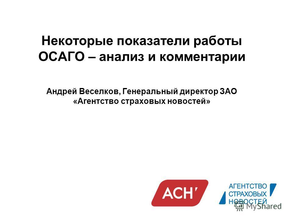 Некоторые показатели работы ОСАГО – анализ и комментарии Андрей Веселков, Генеральный директор ЗАО «Агентство страховых новостей»