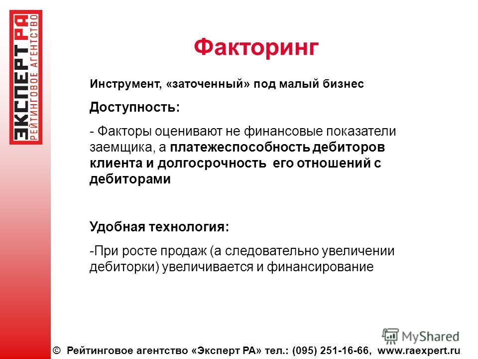 © Рейтинговое агентство «Эксперт РА» тел.: (095) 251-16-66, www.raexpert.ru Факторинг Инструмент, «заточенный» под малый бизнес Доступность: - Факторы оценивают не финансовые показатели заемщика, а платежеспособность дебиторов клиента и долгосрочност