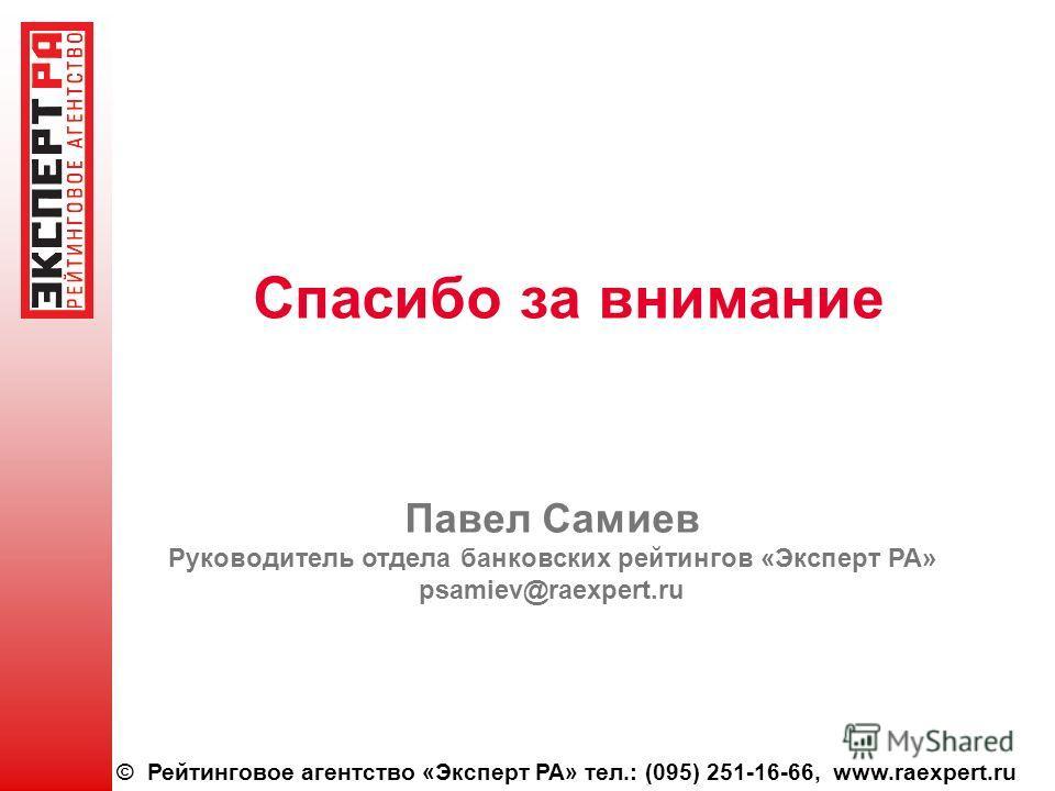 © Рейтинговое агентство «Эксперт РА» тел.: (095) 251-16-66, www.raexpert.ru Спасибо за внимание Павел Самиев Руководитель отдела банковских рейтингов «Эксперт РА» psamiev@raexpert.ru