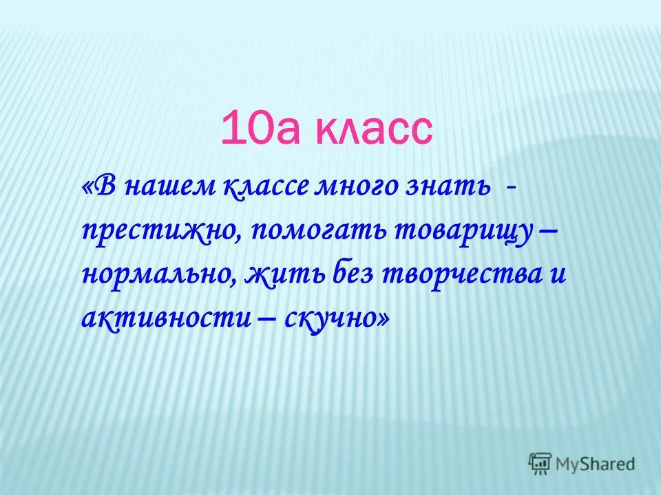 10а класс «В нашем классе много знать - престижно, помогать товарищу – нормально, жить без творчества и активности – скучно»