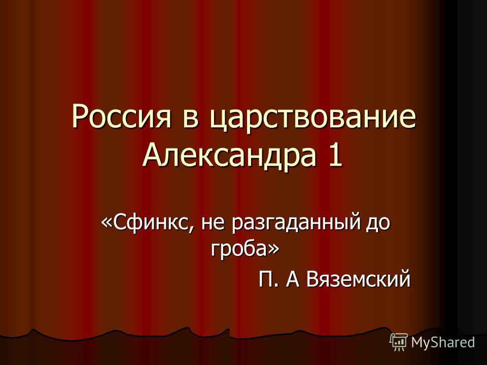 Россия в царствование Александра 1 «Сфинкс, не разгаданный до гроба» П. А Вяземский