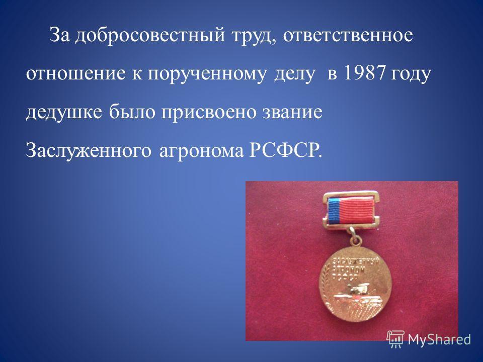 За добросовестный труд, ответственное отношение к порученному делу в 1987 году дедушке было присвоено звание Заслуженного агронома РСФСР.
