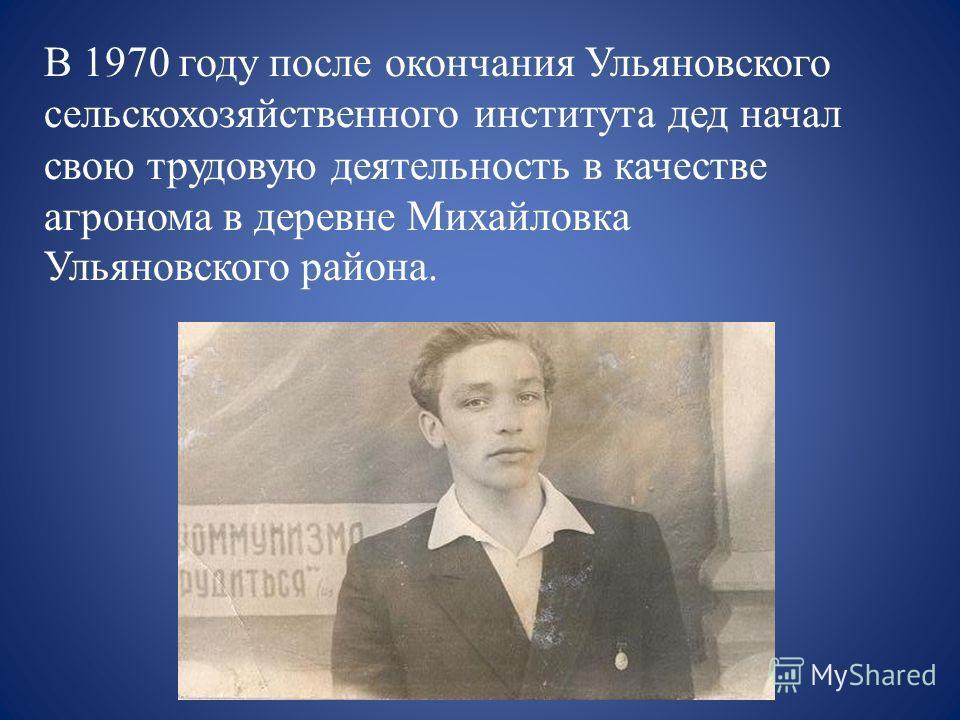 В 1970 году после окончания Ульяновского сельскохозяйственного института дед начал свою трудовую деятельность в качестве агронома в деревне Михайловка Ульяновского района.